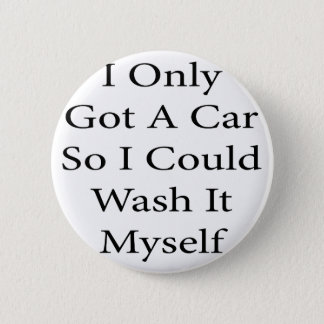 I Only Got A Car So I Could Wash It Myself 2 Inch Round Button
