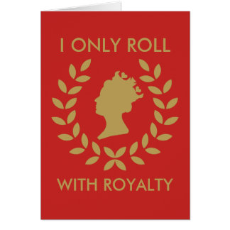 I Only Roll with Royalty Card