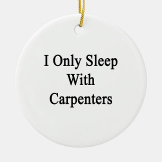 I Only Sleep With Carpenters Ceramic Ornament