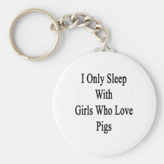 I Only Sleep With Girls Who Love Pigs Keychains