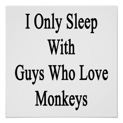I Only Sleep With Guys Who Love Monkeys Posters