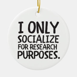I Only Socialize for Research Ceramic Ornament
