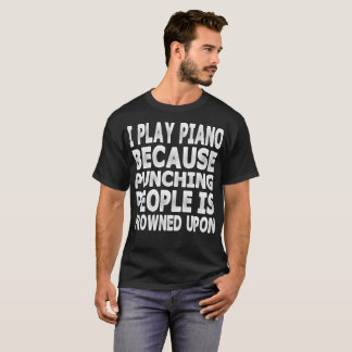 I Play Piano Because Punching People Is Frowned Up T-Shirt