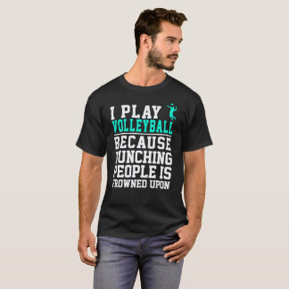 I Play Volleyball Because Punching People Frowned T-Shirt