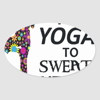 I practice Hot Yoga to sweat out the Crazy Oval Sticker
