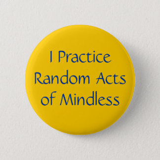 I Practice Random Acts of Mindless 2 Inch Round Button