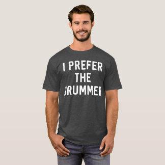 I prefer the drummer funny music fan humor T-Shirt
