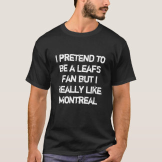 I pretend to be a Leafs fan but I  like Montreal T-Shirt