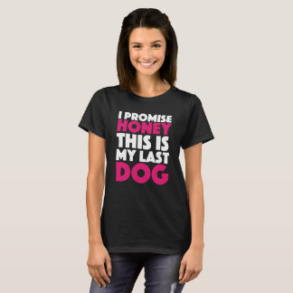 I promise honey this is my last dog T-Shirt