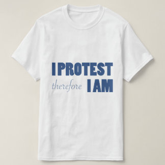 I Protest Therefore I am T-shirt