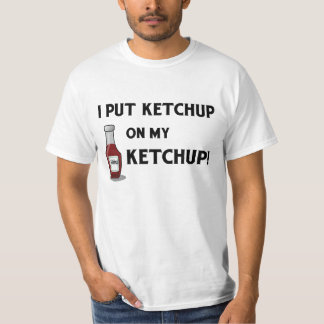 I Put Ketchup on My Ketchup! T-Shirt