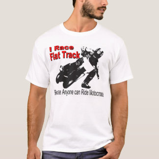 I Race Flat Track, Because Anyone can Ride MX T-Shirt