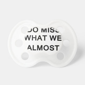 i raelly do miss what we almost had baby pacifier