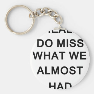 i raelly do miss what we almost had keychain
