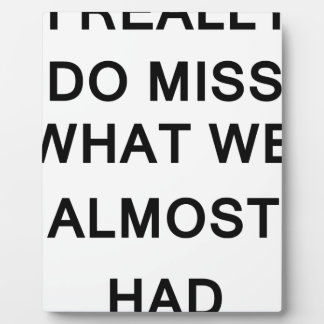 i raelly do miss what we almost had plaque
