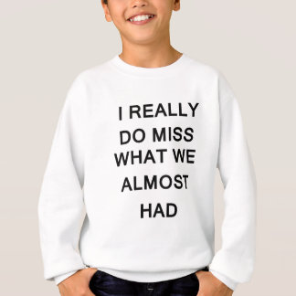 i raelly do miss what we almost had sweatshirt