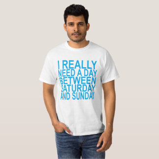 I really need a day btw saturday or sunday ..png T-Shirt