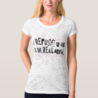 I REFUSE to live in the REAL world! T-Shirt