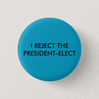 I REJECT THE PRESIDENT ELECT Buttton 1 Inch Round Button