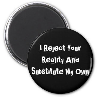 I Reject Your Reality And Substitute My Own Magnet
