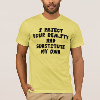 I reject your reality and substitute my own. T-Shirt