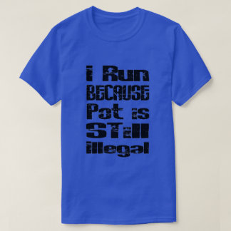 I Run Because Pot it Still Illegal T-Shirt