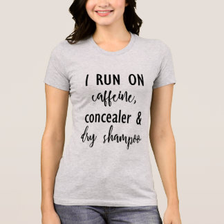 I Run on Caffeine, Concealer & Dry Shampoo T-Shirt