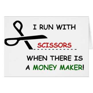 I RUN WITH SCISSORS WHEN THERE IS A MONEY MAKER! CARD