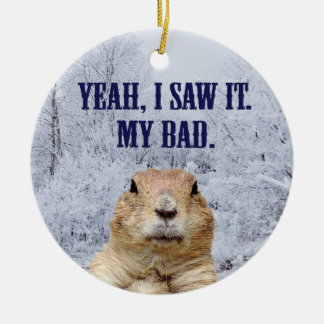 I Saw It Groundhog Day Ceramic Ornament