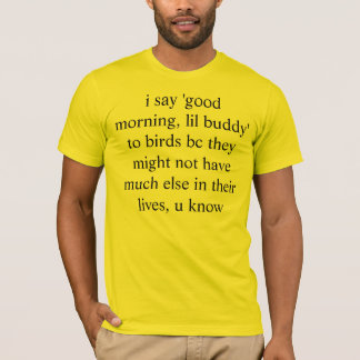 i say 'good morning, lil buddy' to birds bc they m T-Shirt