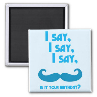 I say, I say, I say, is it your BIRTHDAY moustache Square Magnet