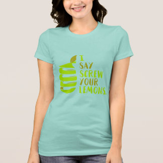 I Say Screw Your Lemons T-Shirt