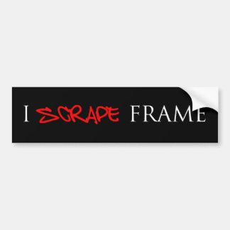 I SCRAPE FRAME bumper sticker