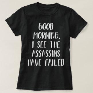 I see the assassins have failed - Funny Morning T-Shirt