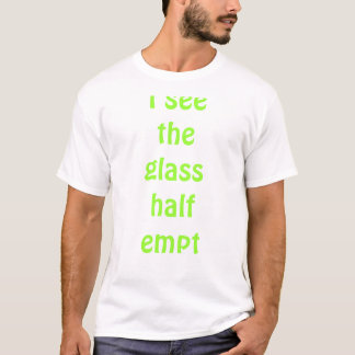i see the glass half empty T-Shirt