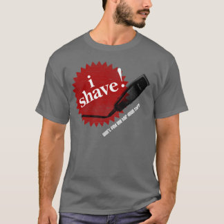 I Shave! Funny T-shirt