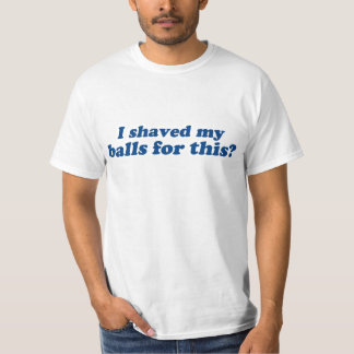 I Shaved my Balls for this? Tshirt