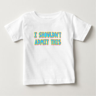 I shouldn't admit this baby T-Shirt
