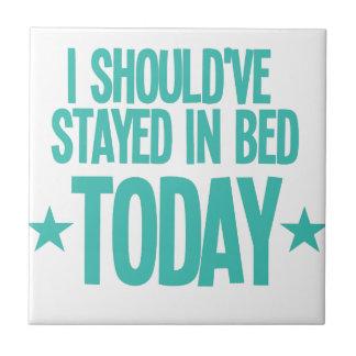 I should've stayed in bed today ceramic tile