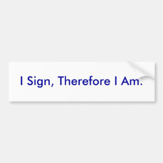 I Sign, Therefore I Am. - Customized Bumper Sticker