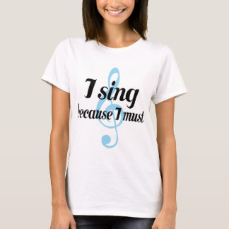 I Sing Because I Must Music Gift T-Shirt