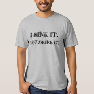 I SINK IT., YOU DRINK IT. SHIRTS