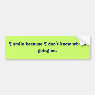I smile because I don't know what's going on. Bumper Sticker