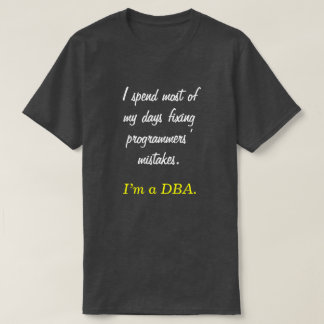 """I spend most of my days fixing ... I'm a DBA."" T-Shirt"