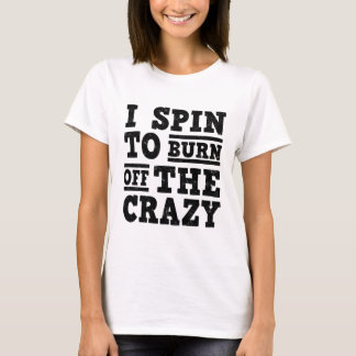 I SPIN TO BURN OFF THE CRAZY T-Shirt