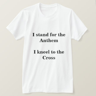 I stand for the Anthem I kneel to the Cross T-Shirt