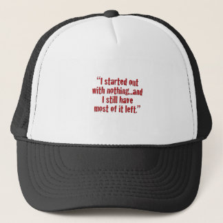 """""""I started out with nothing... Trucker Hat"""