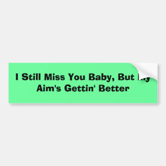 I Still Miss You Baby, But My Aim's Gettin' Better Bumper Sticker