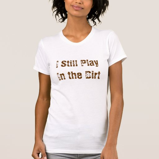 I Still Play In the Dirt Tee
