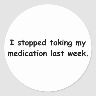 I stopped taking my medication last week. classic round sticker